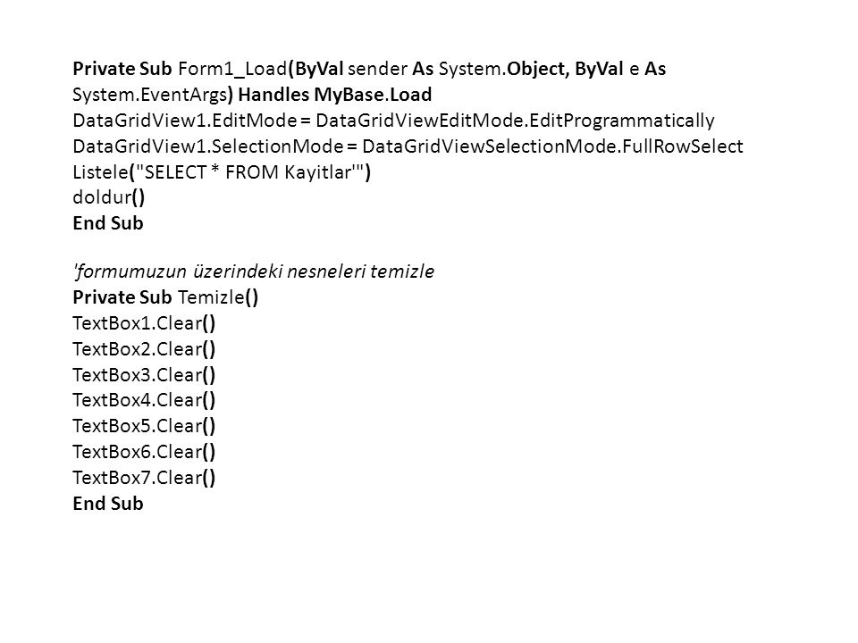 Private Sub Form1_Load(ByVal sender As System.Object, ByVal e As System.EventArgs) Handles MyBase.Load DataGridView1.EditMode = DataGridViewEditMode.EditProgrammatically DataGridView1.SelectionMode = DataGridViewSelectionMode.FullRowSelect Listele( SELECT * FROM Kayitlar ) doldur() End Sub formumuzun üzerindeki nesneleri temizle Private Sub Temizle() TextBox1.Clear() TextBox2.Clear() TextBox3.Clear() TextBox4.Clear() TextBox5.Clear() TextBox6.Clear() TextBox7.Clear() End Sub