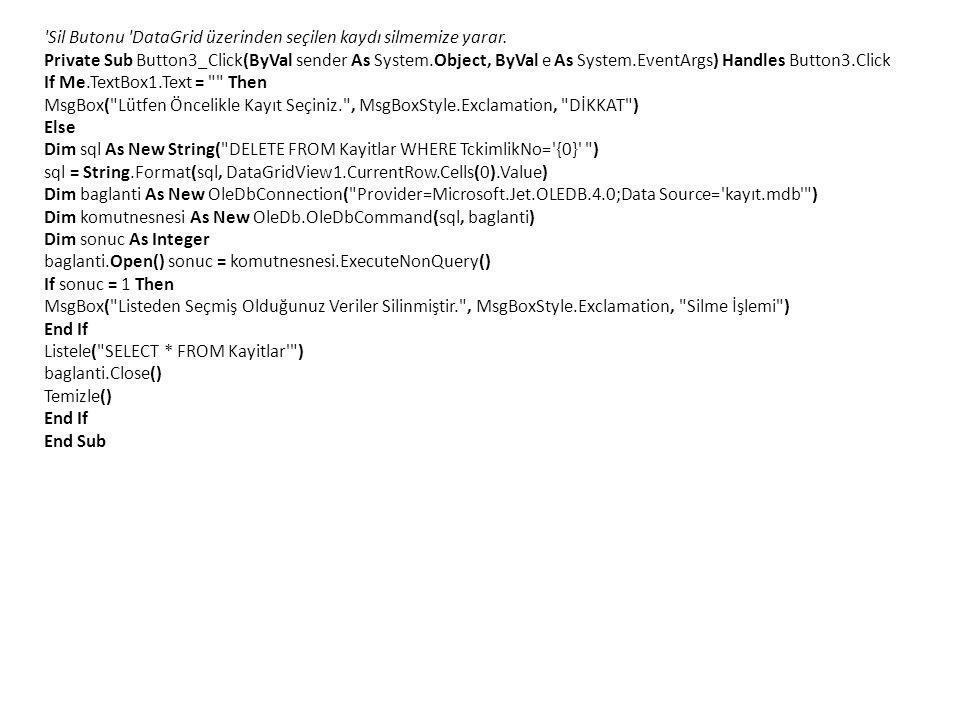'Sil Butonu 'DataGrid üzerinden seçilen kaydı silmemize yarar. Private Sub Button3_Click(ByVal sender As System.Object, ByVal e As System.EventArgs) H