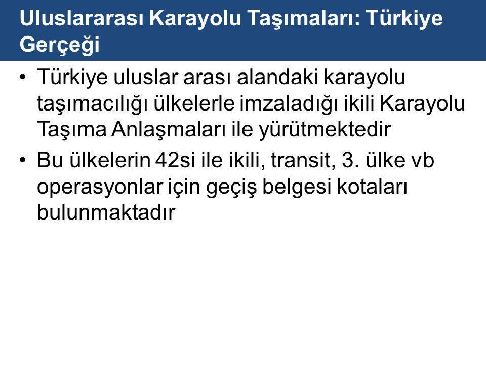 Uluslararası Karayolu Taşımaları: Türkiye Gerçeği Türkiye uluslar arası alandaki karayolu taşımacılığı ülkelerle imzaladığı ikili Karayolu Taşıma Anlaşmaları ile yürütmektedir Bu ülkelerin 42si ile ikili, transit, 3.