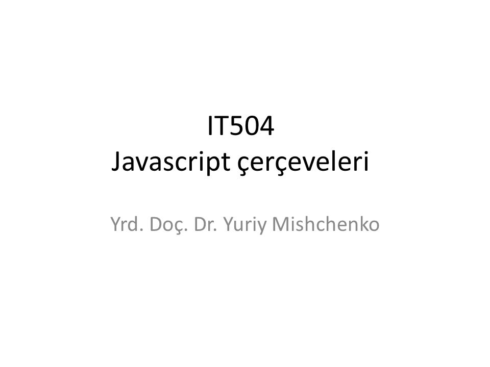 IT504 Javascript çerçeveleri Yrd. Doç. Dr. Yuriy Mishchenko