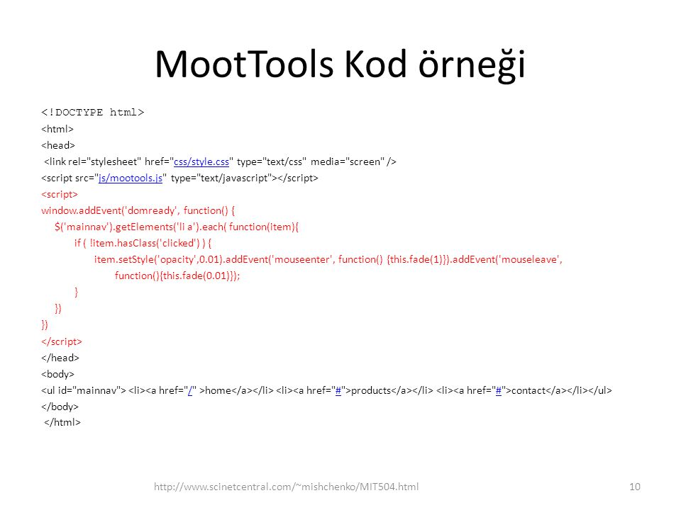 MootTools Kod örneği css/style.css js/mootools.js window.addEvent( domready , function() { $( mainnav ).getElements( li a ).each( function(item){ if ( !item.hasClass( clicked ) ) { item.setStyle( opacity ,0.01).addEvent( mouseenter , function() {this.fade(1)}).addEvent( mouseleave , function(){this.fade(0.01)}); } }) home products contact /# http://www.scinetcentral.com/~mishchenko/MIT504.html10