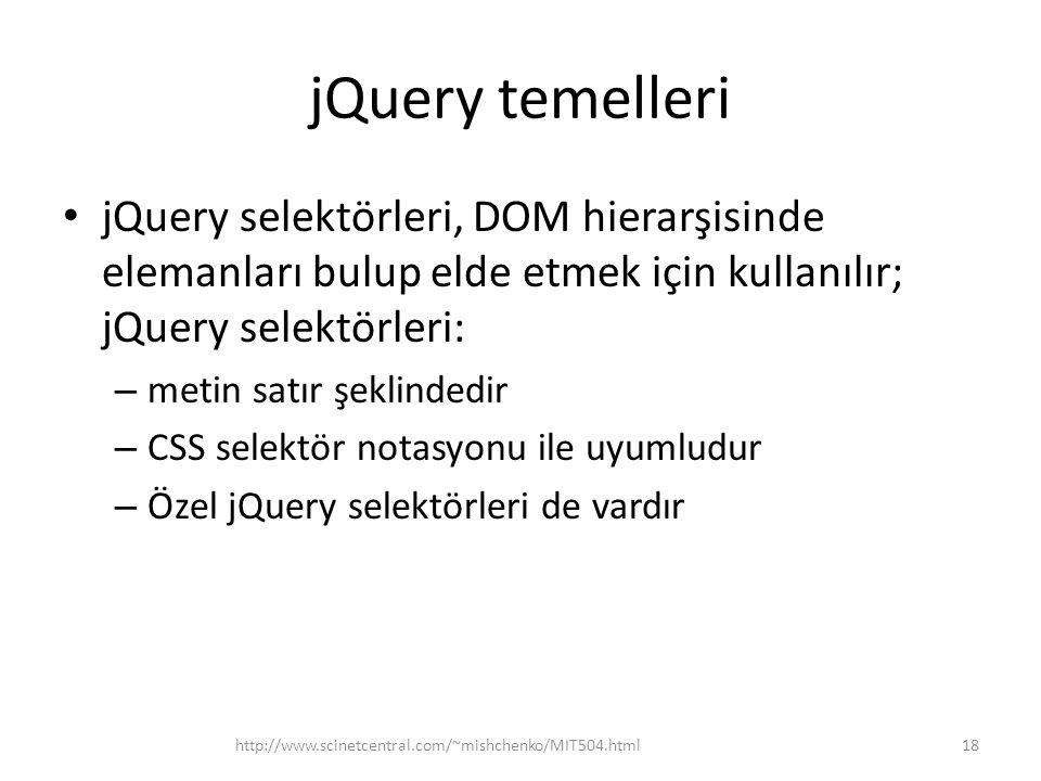 jQuery temelleri jQuery selektörleri, DOM hierarşisinde elemanları bulup elde etmek için kullanılır; jQuery selektörleri: – metin satır şeklindedir – CSS selektör notasyonu ile uyumludur – Özel jQuery selektörleri de vardır 18http://www.scinetcentral.com/~mishchenko/MIT504.html