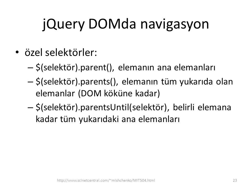 jQuery DOMda navigasyon özel selektörler: – $(selektör).parent(), elemanın ana elemanları – $(selektör).parents(), elemanın tüm yukarıda olan elemanlar (DOM köküne kadar) – $(selektör).parentsUntil(selektör), belirli elemana kadar tüm yukarıdaki ana elemanları 23http://www.scinetcentral.com/~mishchenko/MIT504.html