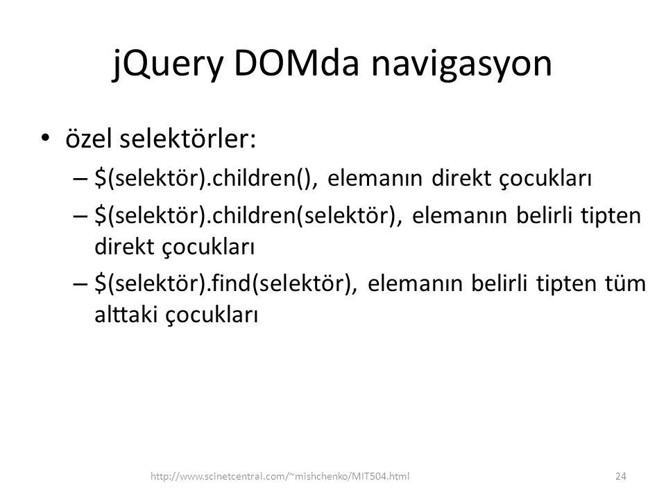 jQuery DOMda navigasyon özel selektörler: – $(selektör).children(), elemanın direkt çocukları – $(selektör).children(selektör), elemanın belirli tipten direkt çocukları – $(selektör).find(selektör), elemanın belirli tipten tüm alttaki çocukları 24http://www.scinetcentral.com/~mishchenko/MIT504.html