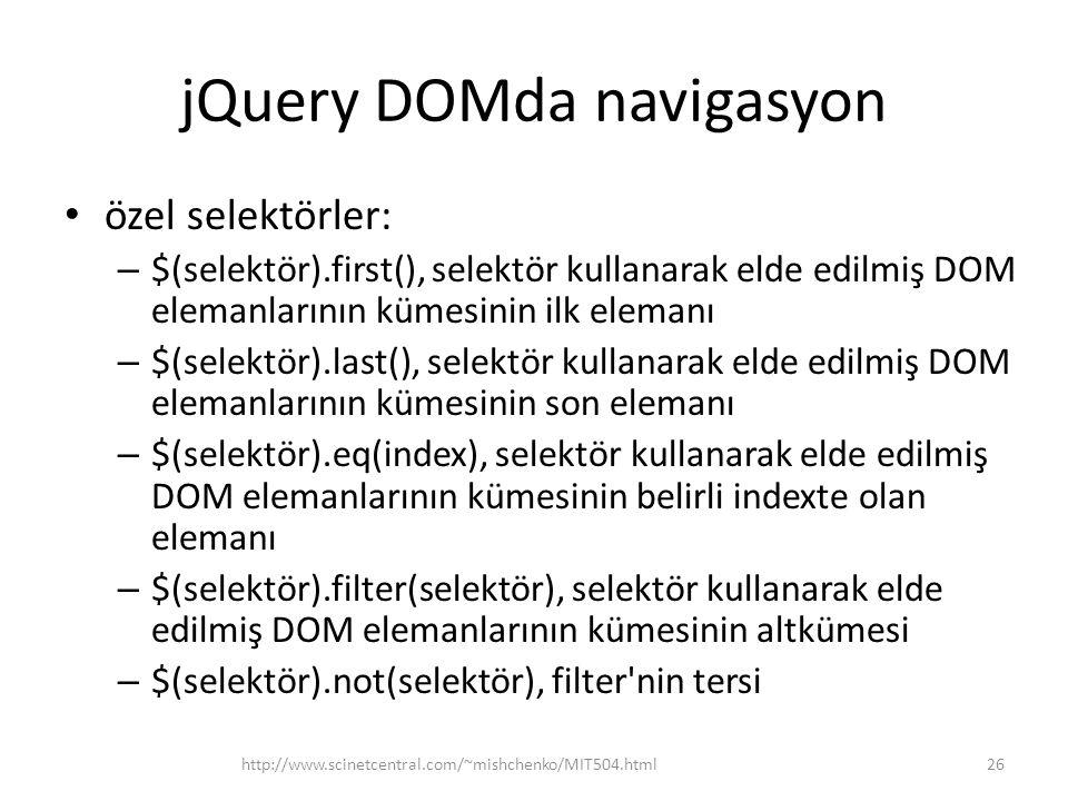jQuery DOMda navigasyon özel selektörler: – $(selektör).first(), selektör kullanarak elde edilmiş DOM elemanlarının kümesinin ilk elemanı – $(selektör).last(), selektör kullanarak elde edilmiş DOM elemanlarının kümesinin son elemanı – $(selektör).eq(index), selektör kullanarak elde edilmiş DOM elemanlarının kümesinin belirli indexte olan elemanı – $(selektör).filter(selektör), selektör kullanarak elde edilmiş DOM elemanlarının kümesinin altkümesi – $(selektör).not(selektör), filter nin tersi 26http://www.scinetcentral.com/~mishchenko/MIT504.html