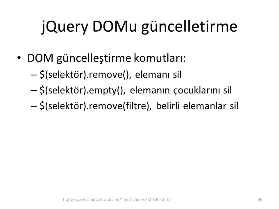 jQuery DOMu güncelletirme DOM güncelleştirme komutları: – $(selektör).remove(), elemanı sil – $(selektör).empty(), elemanın çocuklarını sil – $(selektör).remove(filtre), belirli elemanlar sil 36http://www.scinetcentral.com/~mishchenko/MIT504.html