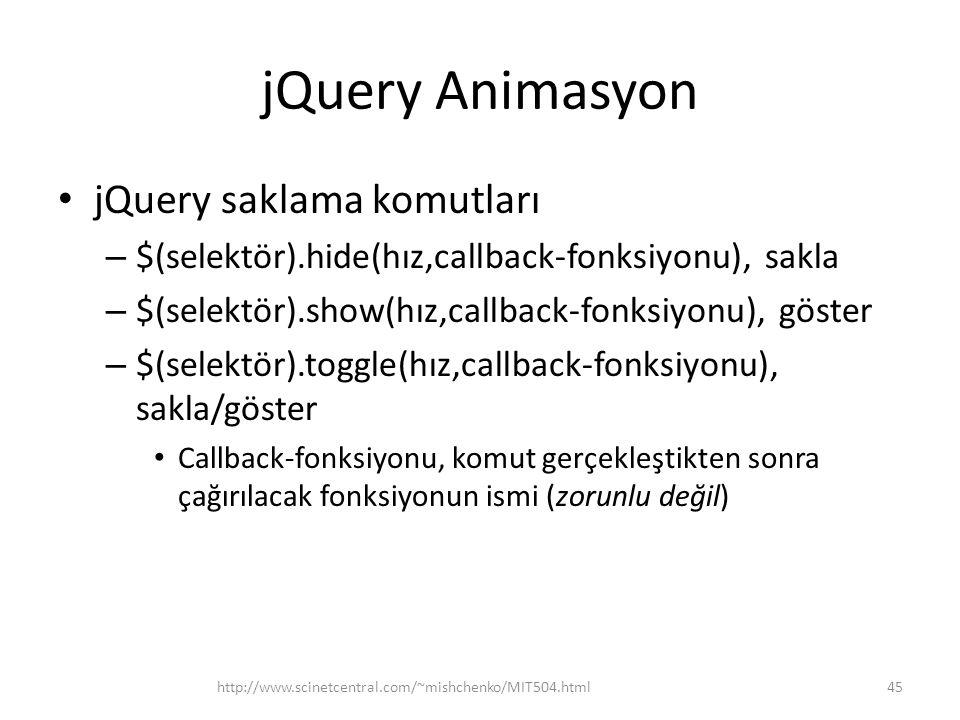 jQuery Animasyon jQuery saklama komutları – $(selektör).hide(hız,callback-fonksiyonu), sakla – $(selektör).show(hız,callback-fonksiyonu), göster – $(selektör).toggle(hız,callback-fonksiyonu), sakla/göster Callback-fonksiyonu, komut gerçekleştikten sonra çağırılacak fonksiyonun ismi (zorunlu değil) 45http://www.scinetcentral.com/~mishchenko/MIT504.html