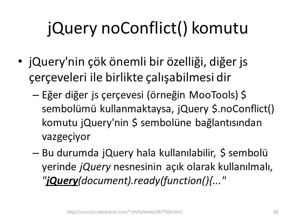 jQuery noConflict() komutu jQuery nin çök önemli bir özelliği, diğer js çerçeveleri ile birlikte çalışabilmesi dir – Eğer diğer js çerçevesi (örneğin MooTools) $ sembolümü kullanmaktaysa, jQuery $.noConflict() komutu jQuery nin $ sembolüne bağlantısından vazgeçiyor – Bu durumda jQuery hala kullanılabilir, $ sembolü yerinde jQuery nesnesinin açık olarak kullanılmalı, jQuery(document).ready(function(){... 62http://www.scinetcentral.com/~mishchenko/MIT504.html