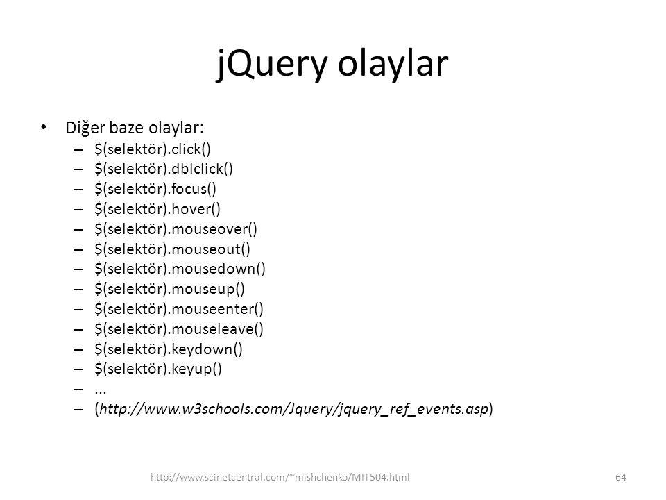 jQuery olaylar Diğer baze olaylar: – $(selektör).click() – $(selektör).dblclick() – $(selektör).focus() – $(selektör).hover() – $(selektör).mouseover() – $(selektör).mouseout() – $(selektör).mousedown() – $(selektör).mouseup() – $(selektör).mouseenter() – $(selektör).mouseleave() – $(selektör).keydown() – $(selektör).keyup() –...
