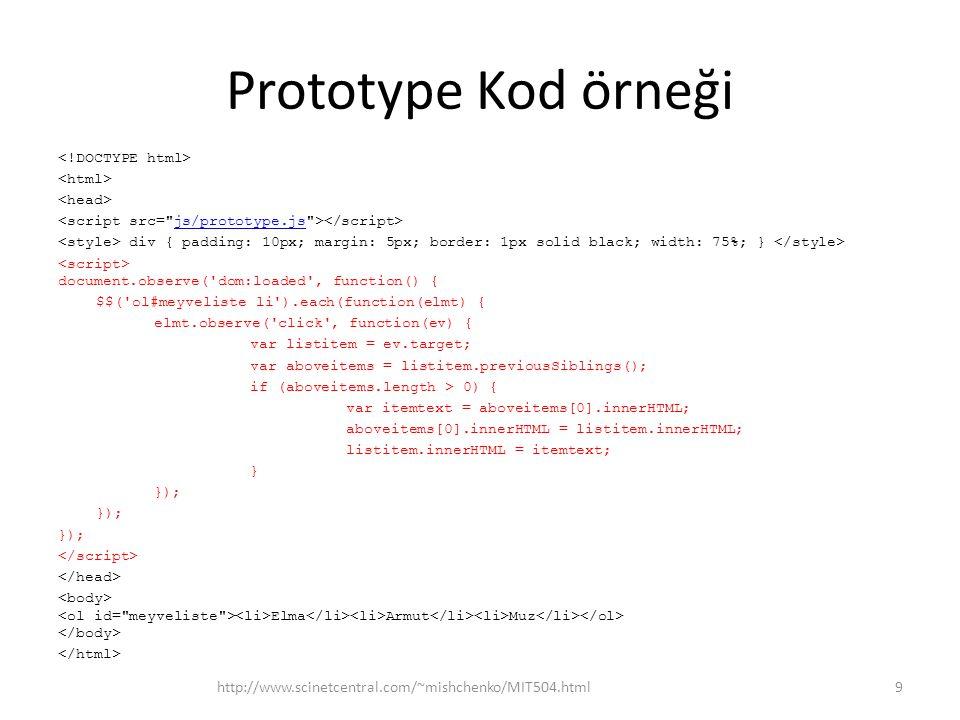 Prototype Kod örneği div { padding: 10px; margin: 5px; border: 1px solid black; width: 75%; } document.observe( dom:loaded , function() { $$( ol#meyveliste li ).each(function(elmt) { elmt.observe( click , function(ev) { var listitem = ev.target; var aboveitems = listitem.previousSiblings(); if (aboveitems.length > 0) { var itemtext = aboveitems[0].innerHTML; aboveitems[0].innerHTML = listitem.innerHTML; listitem.innerHTML = itemtext; } }); Elma Armut Muz http://www.scinetcentral.com/~mishchenko/MIT504.html9