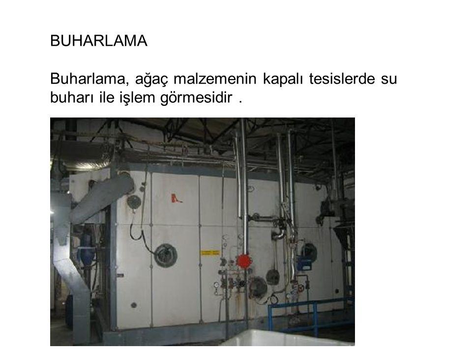 BUHARLAMA Buharlama, ağaç malzemenin kapalı tesislerde su buharı ile işlem görmesidir.