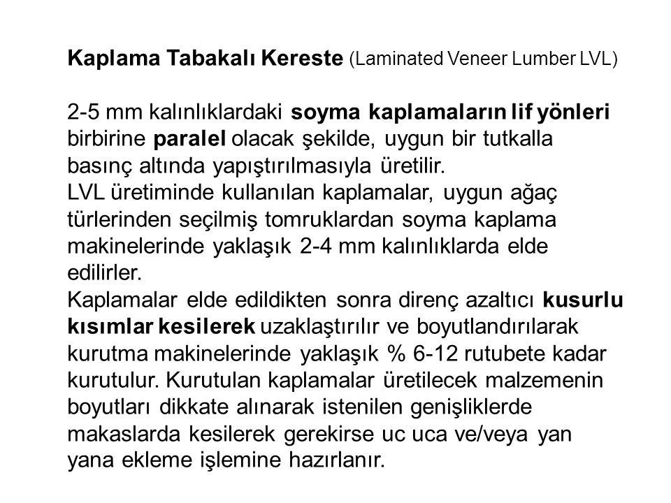 Kaplama Tabakalı Kereste (Laminated Veneer Lumber LVL) 2-5 mm kalınlıklardaki soyma kaplamaların lif yönleri birbirine paralel olacak şekilde, uygun b
