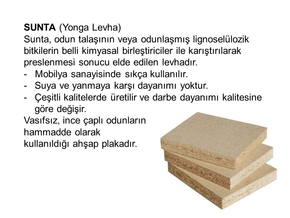 SUNTA (Yonga Levha) Sunta, odun talaşının veya odunlaşmış lignoselülozik bitkilerin belli kimyasal birleştiriciler ile karıştırılarak preslenmesi sonu