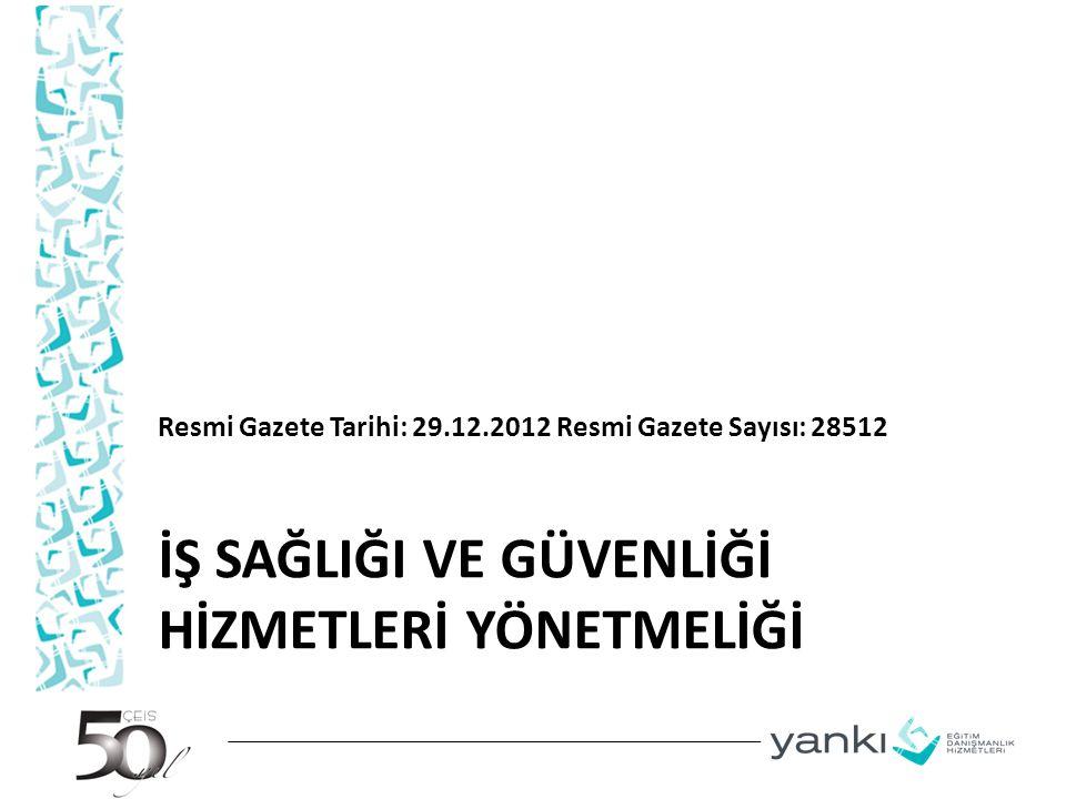 İŞ SAĞLIĞI VE GÜVENLİĞİ HİZMETLERİ YÖNETMELİĞİ Resmi Gazete Tarihi: 29.12.2012 Resmi Gazete Sayısı: 28512