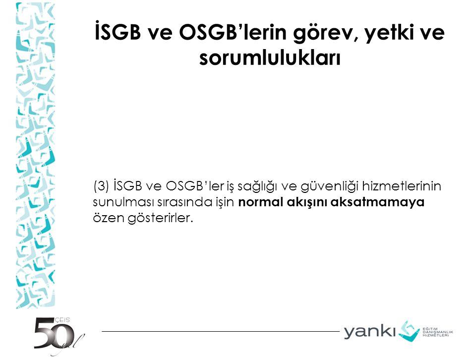 İSGB ve OSGB'lerin görev, yetki ve sorumlulukları (3) İSGB ve OSGB'ler iş sağlığı ve güvenliği hizmetlerinin sunulması sırasında işin normal akışını a