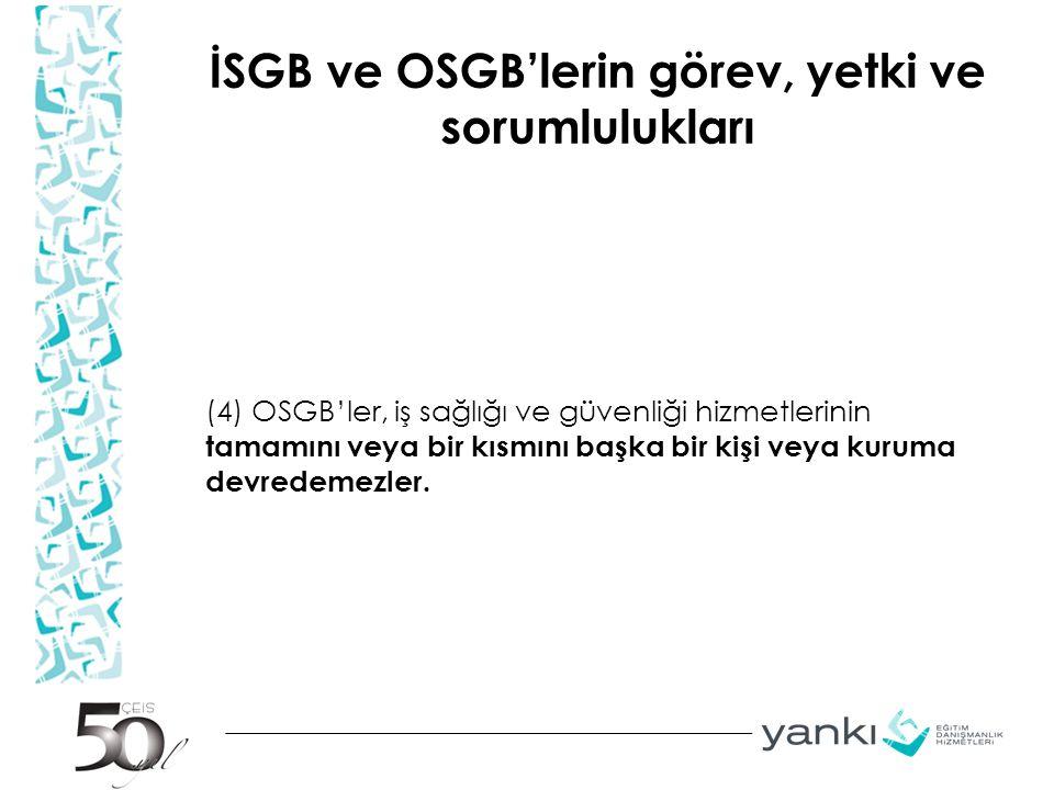 İSGB ve OSGB'lerin görev, yetki ve sorumlulukları (4) OSGB'ler, iş sağlığı ve güvenliği hizmetlerinin tamamını veya bir kısmını başka bir kişi veya ku