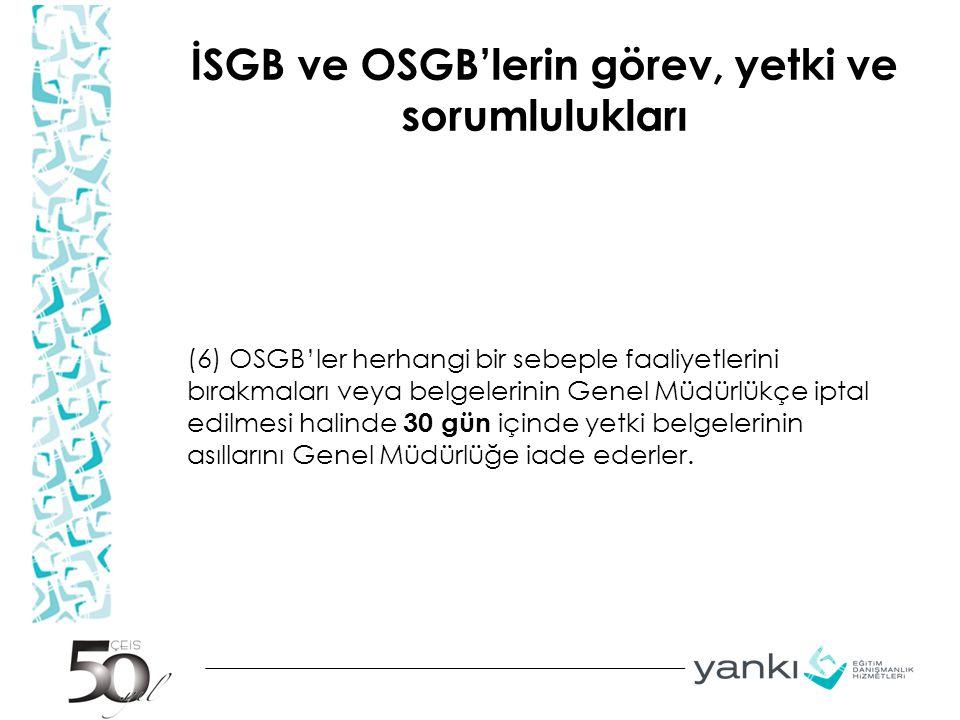 İSGB ve OSGB'lerin görev, yetki ve sorumlulukları (6) OSGB'ler herhangi bir sebeple faaliyetlerini bırakmaları veya belgelerinin Genel Müdürlükçe ipta