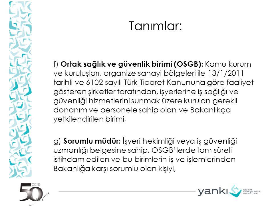 Tanımlar: f) Ortak sağlık ve güvenlik birimi (OSGB): Kamu kurum ve kuruluşları, organize sanayi bölgeleri ile 13/1/2011 tarihli ve 6102 sayılı Türk Ti