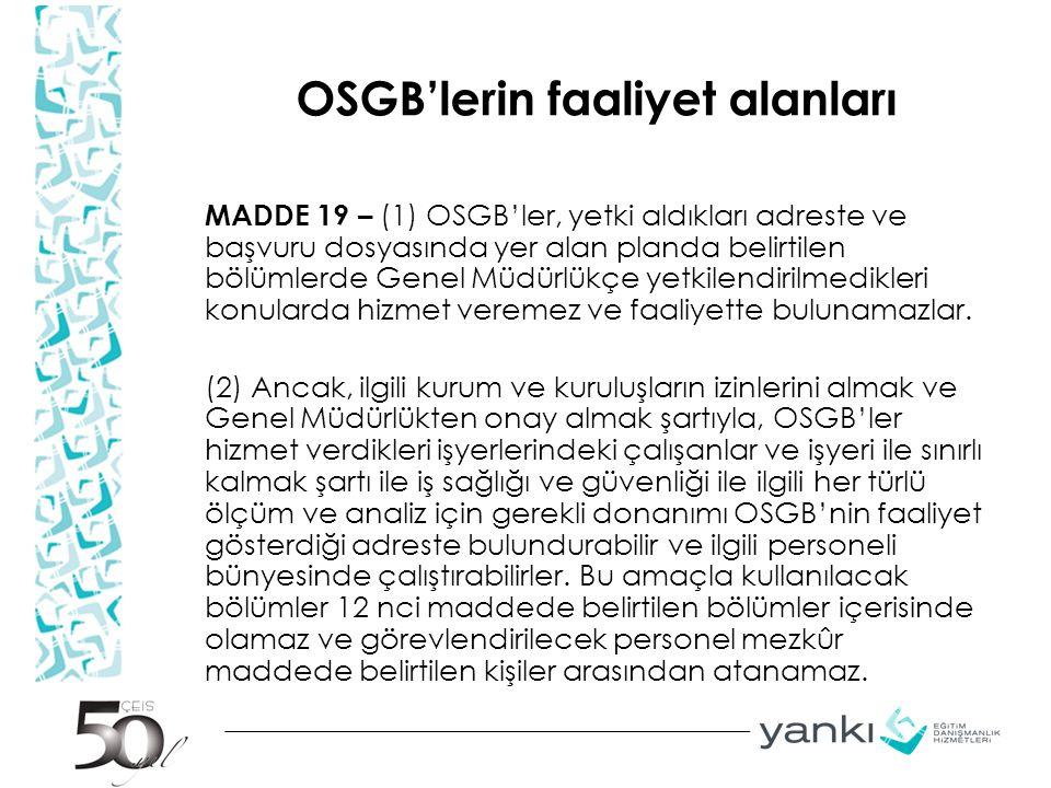 OSGB'lerin faaliyet alanları MADDE 19 – (1) OSGB'ler, yetki aldıkları adreste ve başvuru dosyasında yer alan planda belirtilen bölümlerde Genel Müdürl