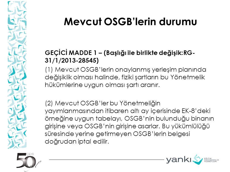 Mevcut OSGB'lerin durumu GEÇİCİ MADDE 1 – (Başlığı ile birlikte değişik:RG- 31/1/2013-28545) (1) Mevcut OSGB'lerin onaylanmış yerleşim planında değişi