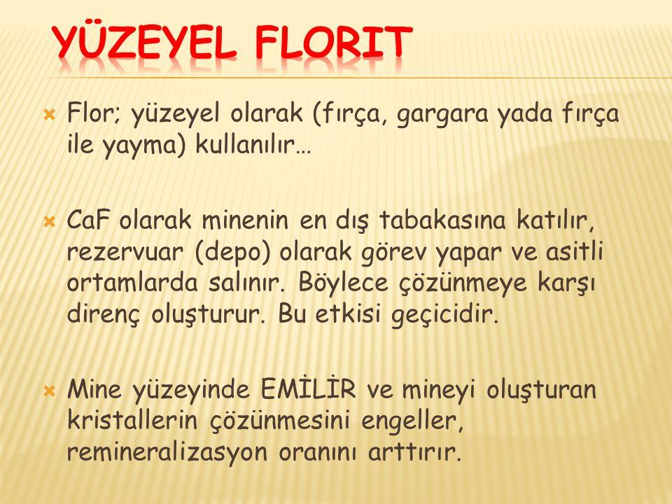 Flor; yüzeyel olarak (fırça, gargara yada fırça ile yayma) kullanılır…  CaF olarak minenin en dış tabakasına katılır, rezervuar (depo) olarak görev yapar ve asitli ortamlarda salınır.