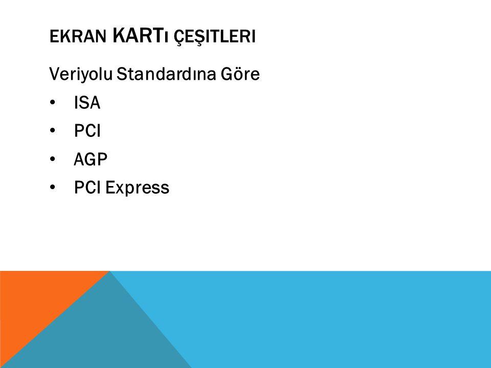EKRAN KARTı ÇEŞITLERI Veriyolu Standardına Göre ISA PCI AGP PCI Express