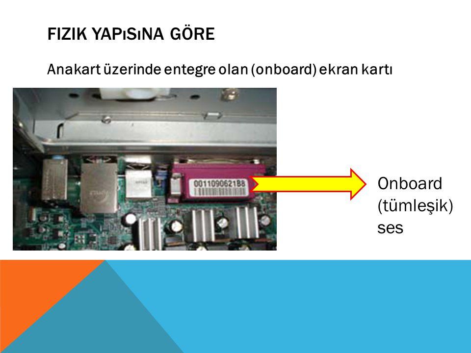 FIZIK YAPıSıNA GÖRE Anakart üzerinde entegre olan (onboard) ekran kartı Onboard (tümleşik) ses