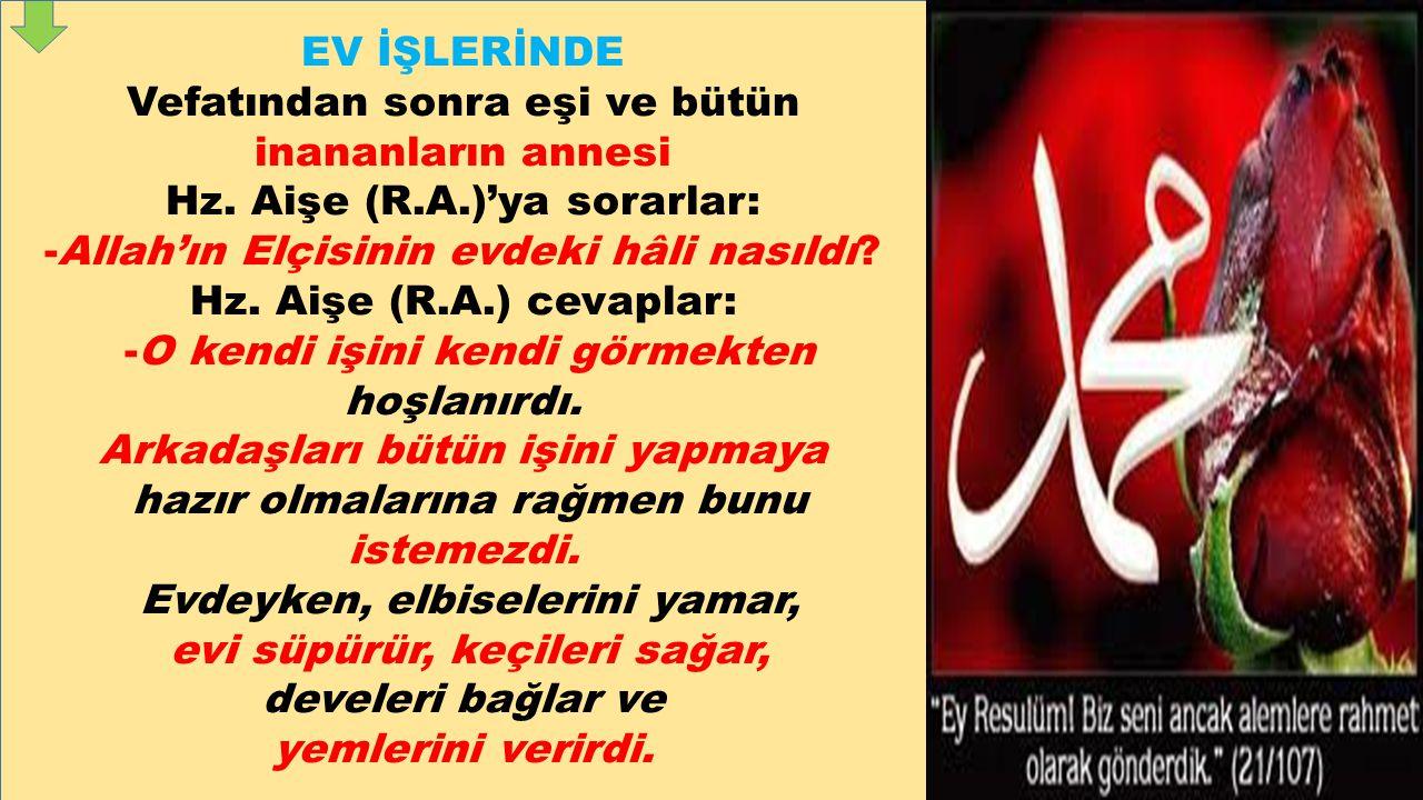EV İŞLERİNDE Vefatından sonra eşi ve bütün inananların annesi Hz. Aişe (R.A.)'ya sorarlar: -Allah'ın Elçisinin evdeki hâli nasıldı? Hz. Aişe (R.A.) ce
