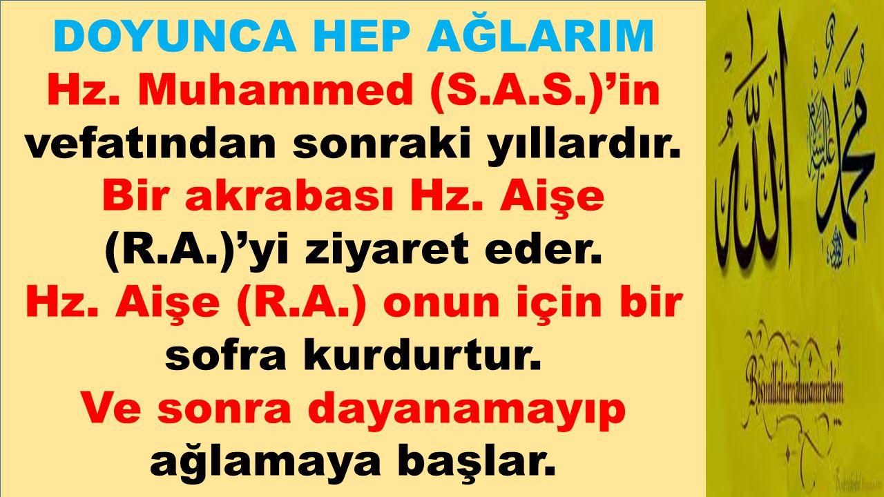 DOYUNCA HEP AĞLARIM Hz. Muhammed (S.A.S.)'in vefatından sonraki yıllardır. Bir akrabası Hz. Aişe (R.A.)'yi ziyaret eder. Hz. Aişe (R.A.) onun için bir