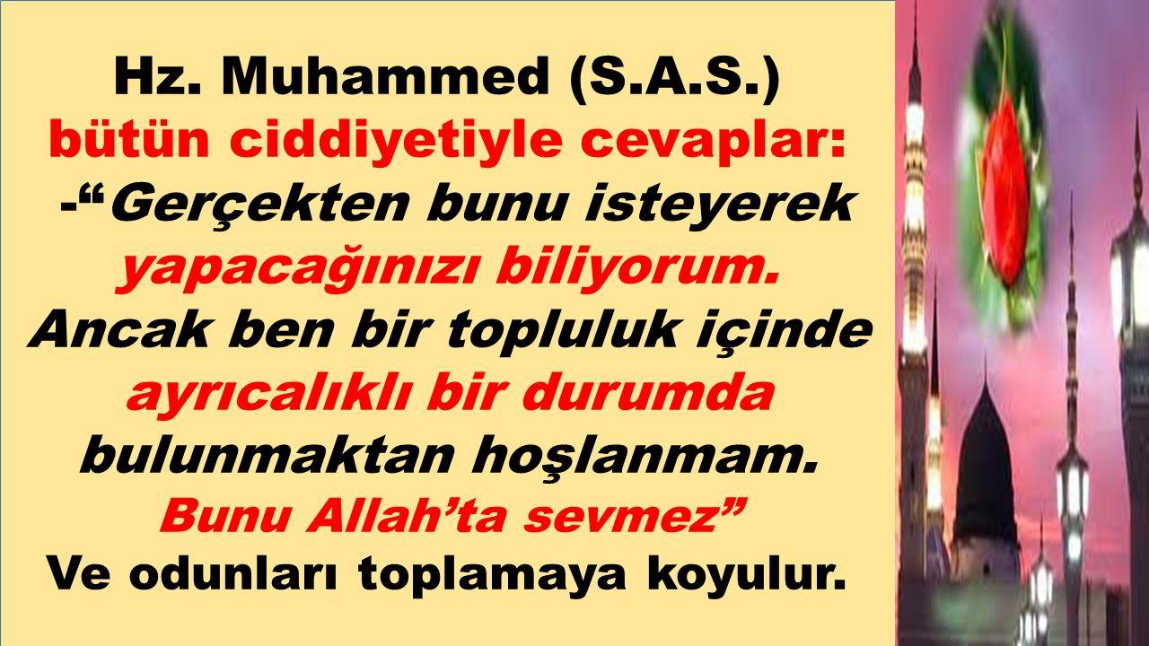 """Hz. Muhammed (S.A.S.) bütün ciddiyetiyle cevaplar: -""""Gerçekten bunu isteyerek yapacağınızı biliyorum. Ancak ben bir topluluk içinde ayrıcalıklı bir du"""