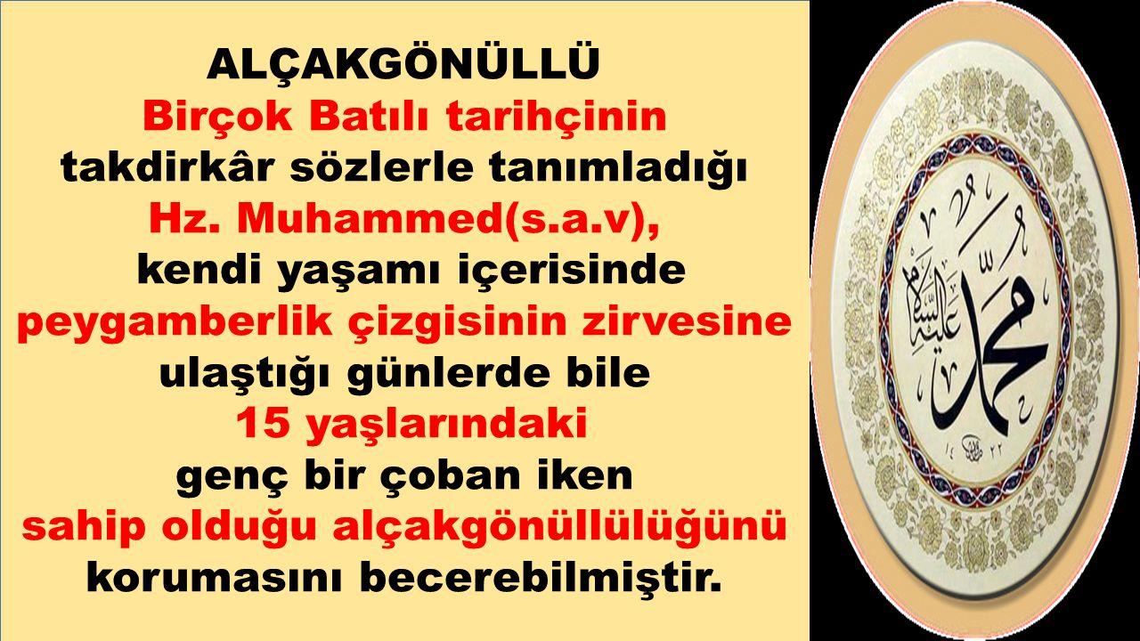 ALÇAKGÖNÜLLÜ Birçok Batılı tarihçinin takdirkâr sözlerle tanımladığı Hz. Muhammed(s.a.v), kendi yaşamı içerisinde peygamberlik çizgisinin zirvesine ul