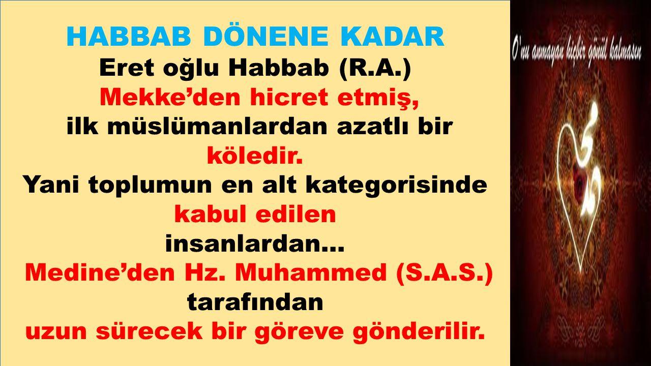 HABBAB DÖNENE KADAR Eret oğlu Habbab (R.A.) Mekke'den hicret etmiş, ilk müslümanlardan azatlı bir köledir. Yani toplumun en alt kategorisinde kabul ed
