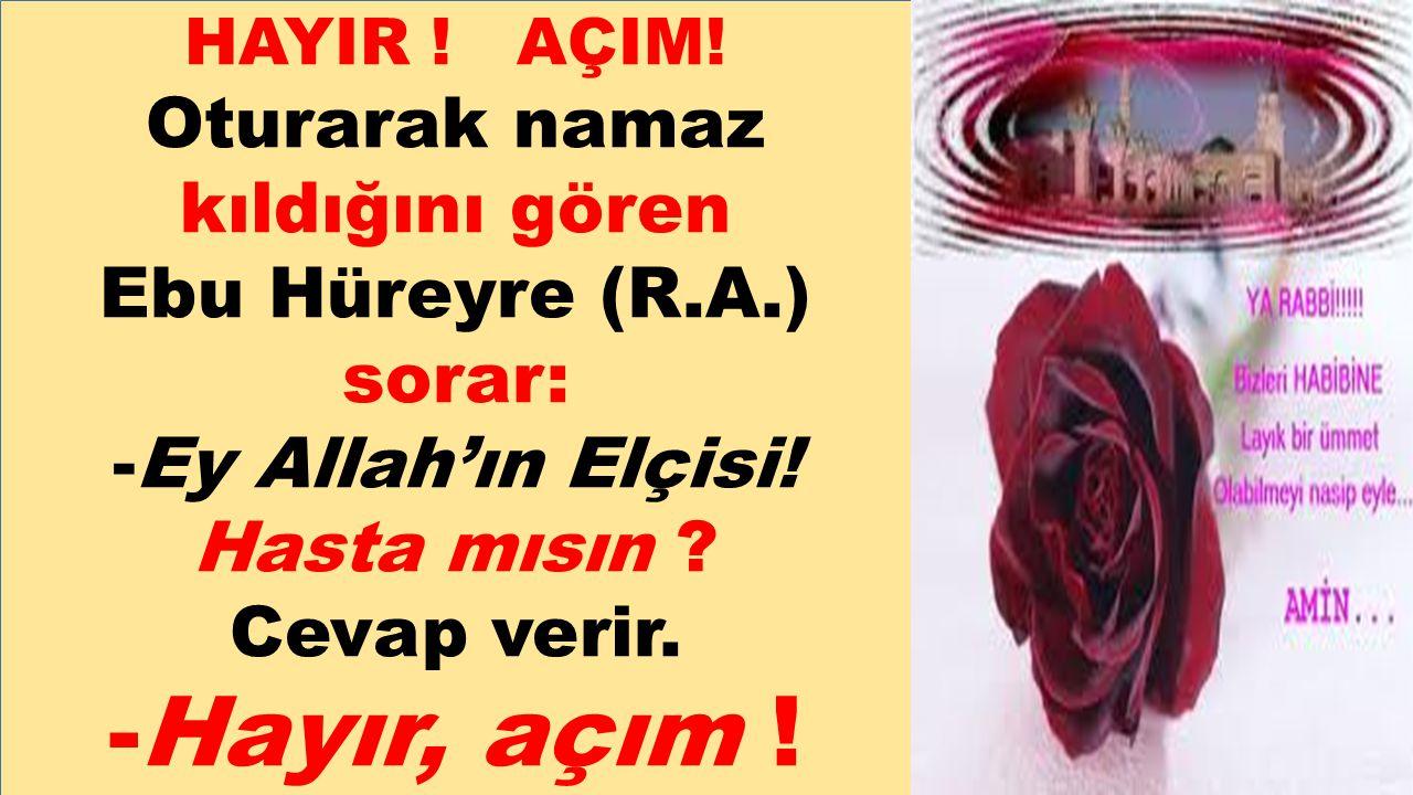 HAYIR ! AÇIM! Oturarak namaz kıldığını gören Ebu Hüreyre (R.A.) sorar: -Ey Allah'ın Elçisi! Hasta mısın ? Cevap verir. -Hayır, açım !