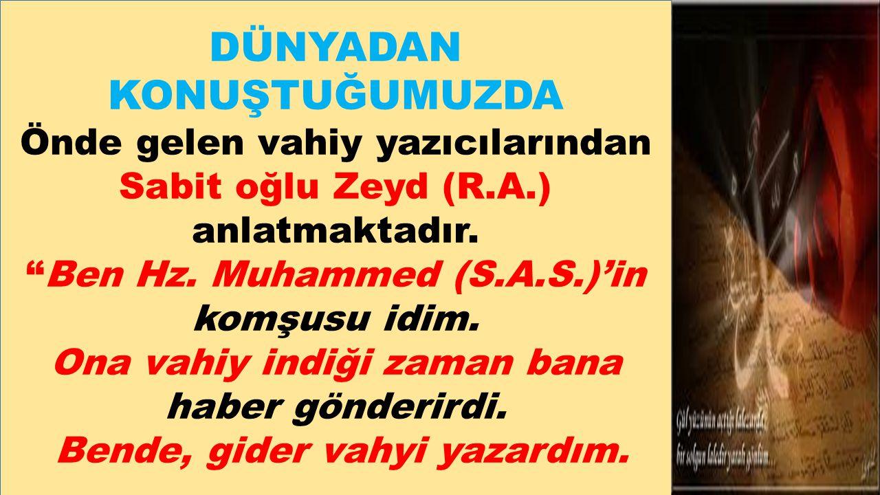 """DÜNYADAN KONUŞTUĞUMUZDA Önde gelen vahiy yazıcılarından Sabit oğlu Zeyd (R.A.) anlatmaktadır. """"Ben Hz. Muhammed (S.A.S.)'in komşusu idim. Ona vahiy in"""