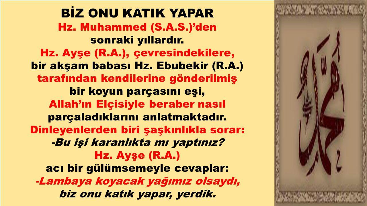 BİZ ONU KATIK YAPAR Hz. Muhammed (S.A.S.)'den sonraki yıllardır. Hz. Ayşe (R.A.), çevresindekilere, bir akşam babası Hz. Ebubekir (R.A.) tarafından ke