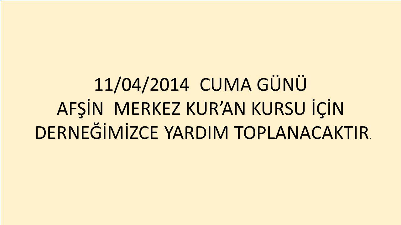 11/04/2014 CUMA GÜNÜ AFŞİN MERKEZ KUR'AN KURSU İÇİN DERNEĞİMİZCE YARDIM TOPLANACAKTIR.