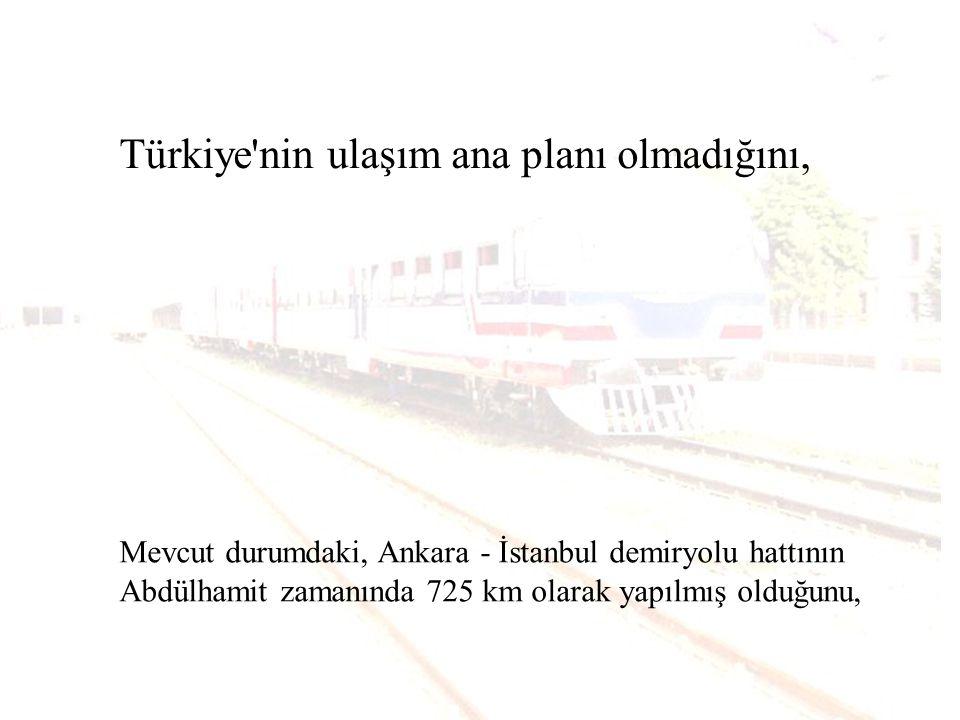 Türkiye nin ulaşım ana planı olmadığını, Mevcut durumdaki, Ankara - İstanbul demiryolu hattının Abdülhamit zamanında 725 km olarak yapılmış olduğunu,