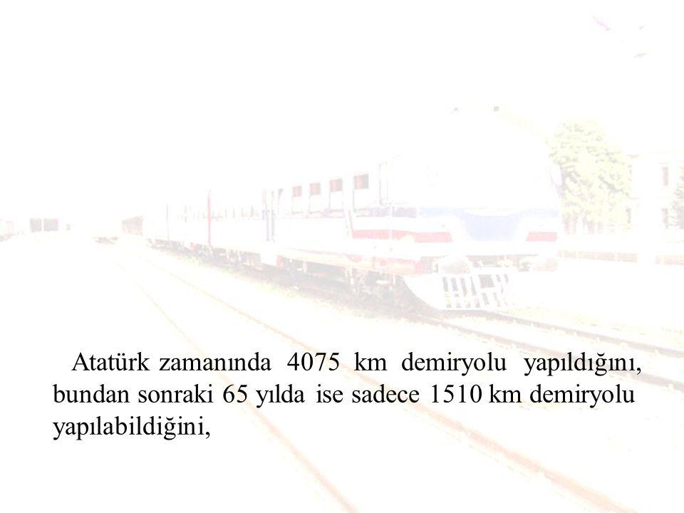 Atatürk zamanında 4075 km demiryolu yapıldığını, bundan sonraki 65 yılda ise sadece 1510 km demiryolu yapılabildiğini,