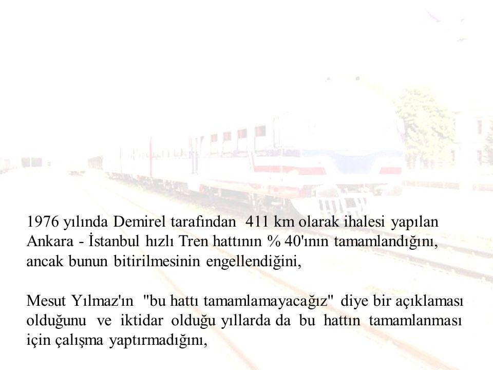 1976 yılında Demirel tarafından 411 km olarak ihalesi yapılan Ankara - İstanbul hızlı Tren hattının % 40 ının tamamlandığını, ancak bunun bitirilmesinin engellendiğini, Mesut Yılmaz ın bu hattı tamamlamayacağız diye bir açıklaması olduğunu ve iktidar olduğu yıllarda da bu hattın tamamlanması için çalışma yaptırmadığını,