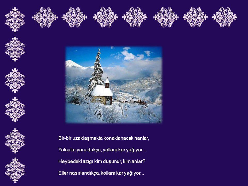 Bir-bir uzaklaşmakta konaklanacak hanlar, Yolcular yoruldukça, yollara kar yağıyor...