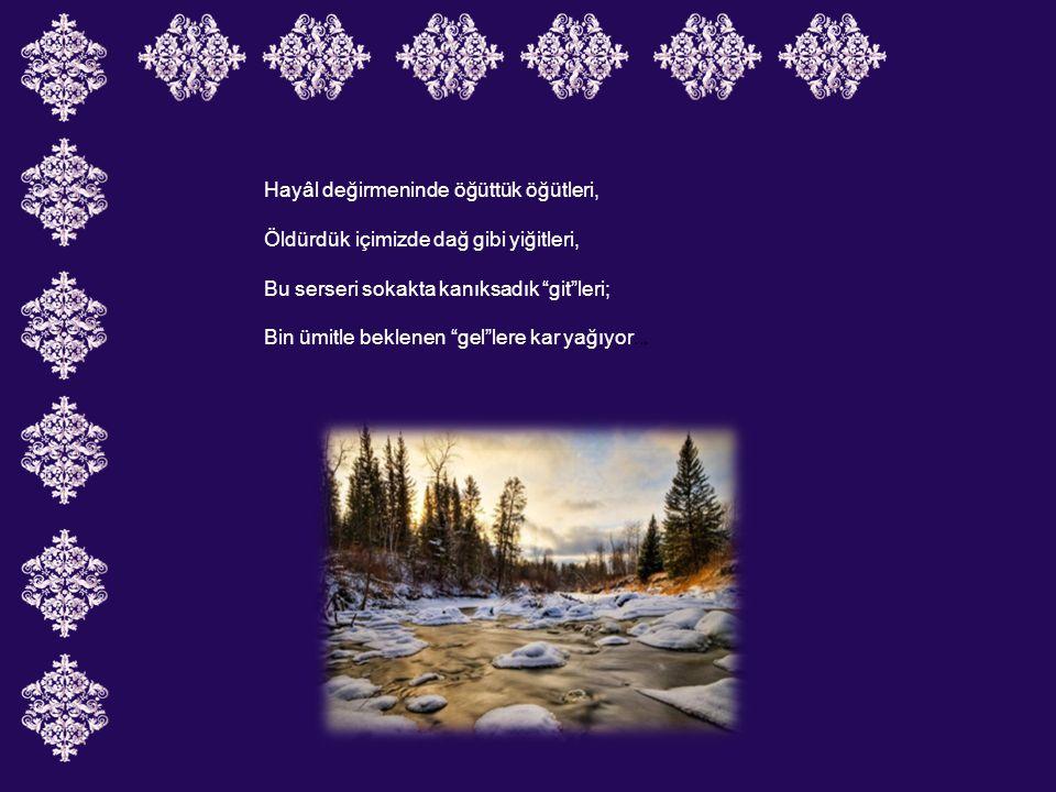 Hayâl değirmeninde öğüttük öğütleri, Öldürdük içimizde dağ gibi yiğitleri, Bu serseri sokakta kanıksadık git leri; Bin ümitle beklenen gel lere kar yağıyor...