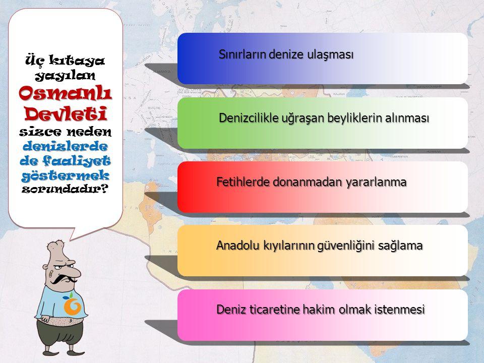 Osmanlı Devleti denizlerde de faaliyet göstermek Üç kıtaya yayılan Osmanlı Devleti sizce neden denizlerde de faaliyet göstermek zorundadır.