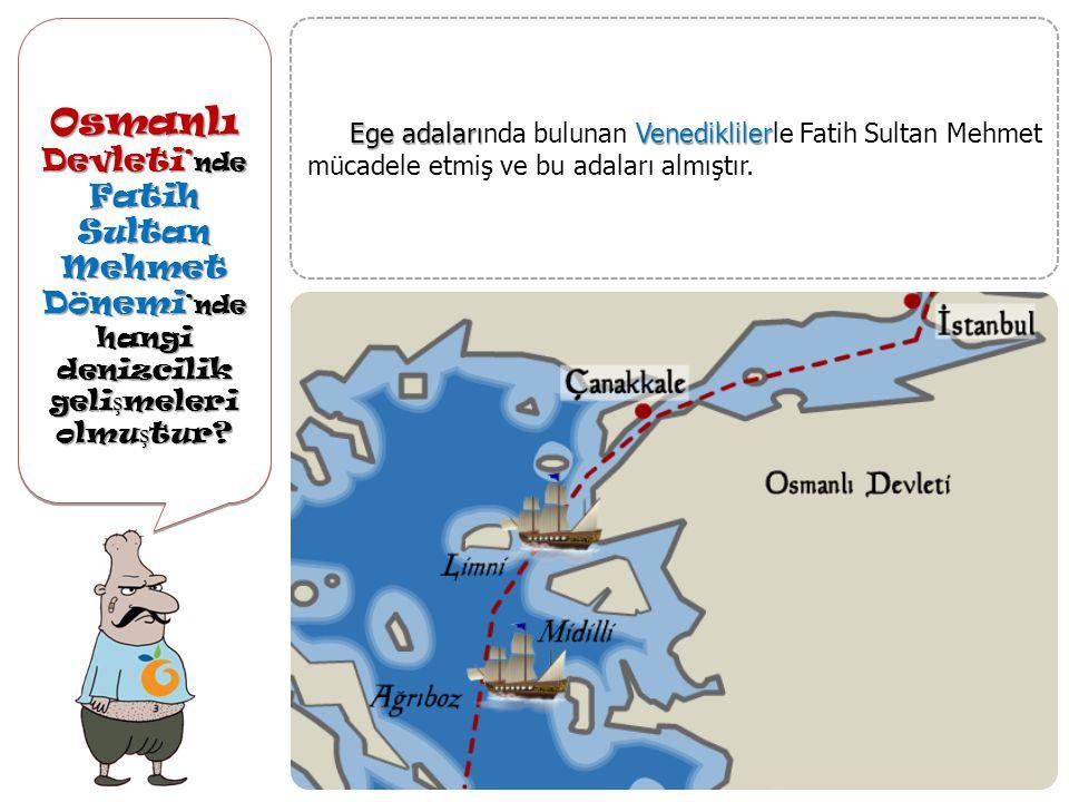 Osmanlı Devleti ' nde Fatih Sultan Mehmet Dönemi 'nde hangi denizcilik geli ş meleri olmu ş tur.