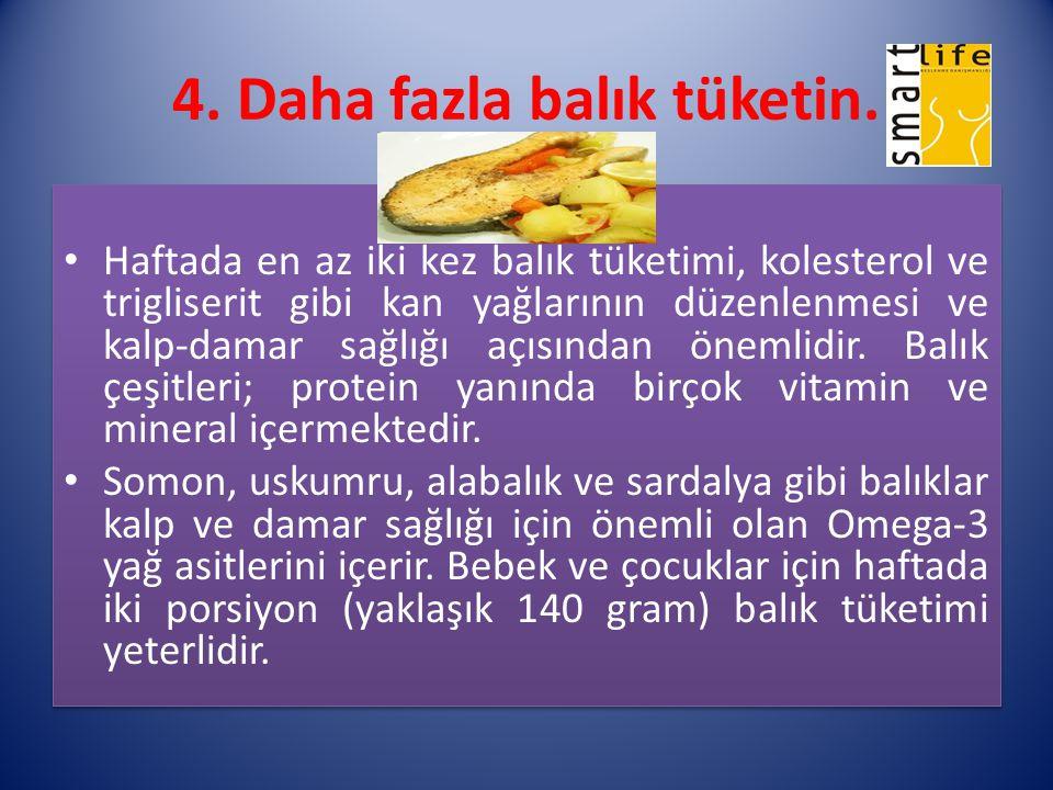 4. Daha fazla balık tüketin. Haftada en az iki kez balık tüketimi, kolesterol ve trigliserit gibi kan yağlarının düzenlenmesi ve kalp-damar sağlığı aç