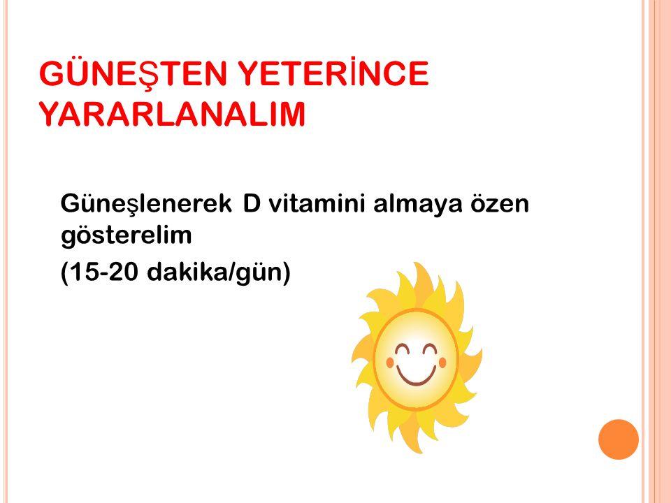 GÜNE Ş TEN YETER İ NCE YARARLANALIM Güne ş lenerek D vitamini almaya özen gösterelim (15-20 dakika/gün)