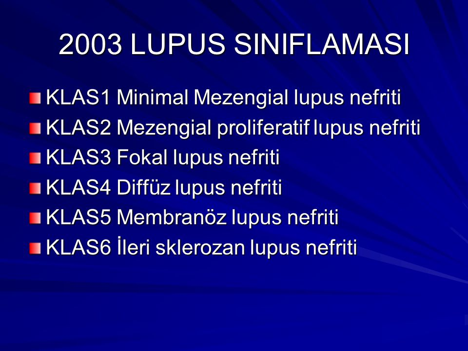 2003 LUPUS SINIFLAMASI KLAS1 Minimal Mezengial lupus nefriti KLAS2 Mezengial proliferatif lupus nefriti KLAS3 Fokal lupus nefriti KLAS4 Diffüz lupus nefriti KLAS5 Membranöz lupus nefriti KLAS6 İleri sklerozan lupus nefriti
