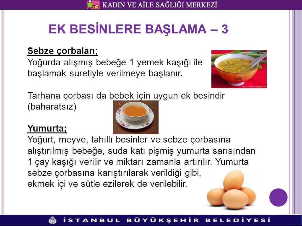 EK BESİNLERE BAŞLAMA – 3 Sebze çorbaları; Yoğurda alışmış bebeğe 1 yemek kaşığı ile başlamak suretiyle verilmeye başlanır.