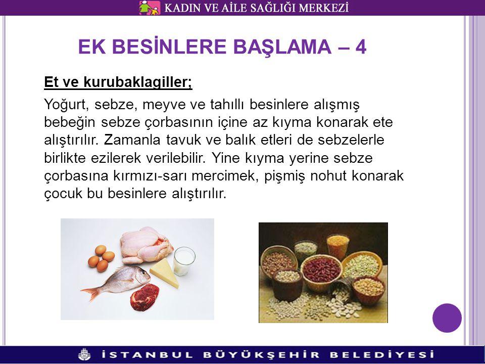 EK BESİNLERE BAŞLAMA – 4 Et ve kurubaklagiller; Yoğurt, sebze, meyve ve tahıllı besinlere alışmış bebeğin sebze çorbasının içine az kıyma konarak ete alıştırılır.