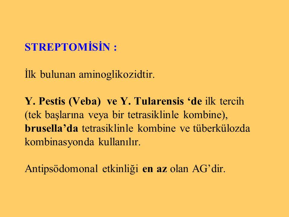 STREPTOMİSİN : İlk bulunan aminoglikozidtir. Y. Pestis (Veba) ve Y. Tularensis 'de ilk tercih (tek başlarına veya bir tetrasiklinle kombine), brusella