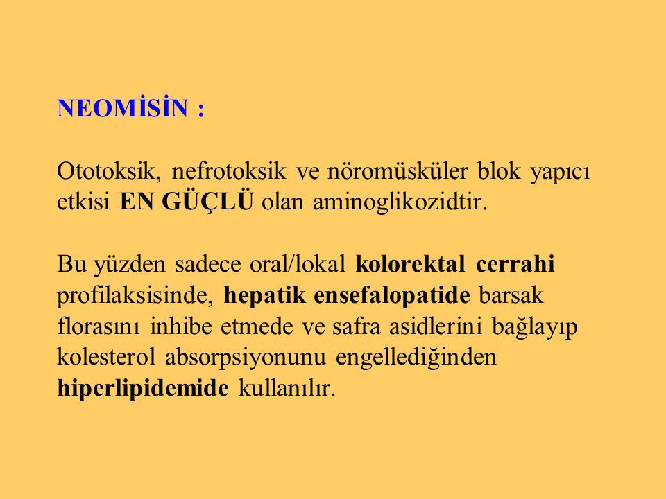 NEOMİSİN : Ototoksik, nefrotoksik ve nöromüsküler blok yapıcı etkisi EN GÜÇLÜ olan aminoglikozidtir. Bu yüzden sadece oral/lokal kolorektal cerrahi pr